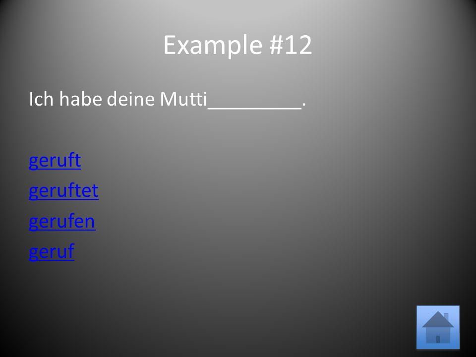 Example #12 Ich habe deine Mutti_________. geruft geruftet gerufen geruf