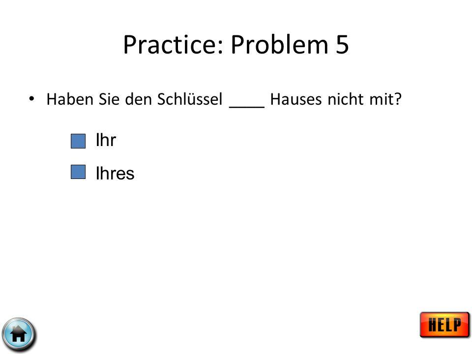Practice: Problem 5 Haben Sie den Schlüssel ____ Hauses nicht mit? Ihr Ihres