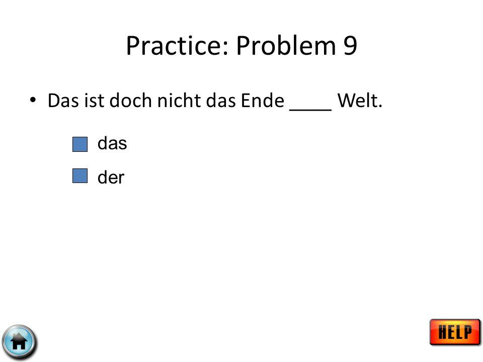 Practice: Problem 9 Das ist doch nicht das Ende ____ Welt. das der