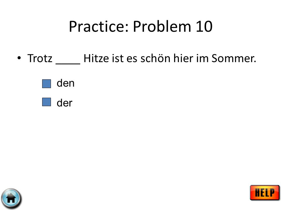 Practice: Problem 10 Trotz ____ Hitze ist es schön hier im Sommer. den der