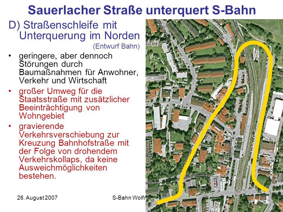 26. August 2007S-Bahn Wolfratshausen12 Sauerlacher Straße unterquert S-Bahn D) Straßenschleife mit Unterquerung im Norden (Entwurf Bahn) geringere, ab