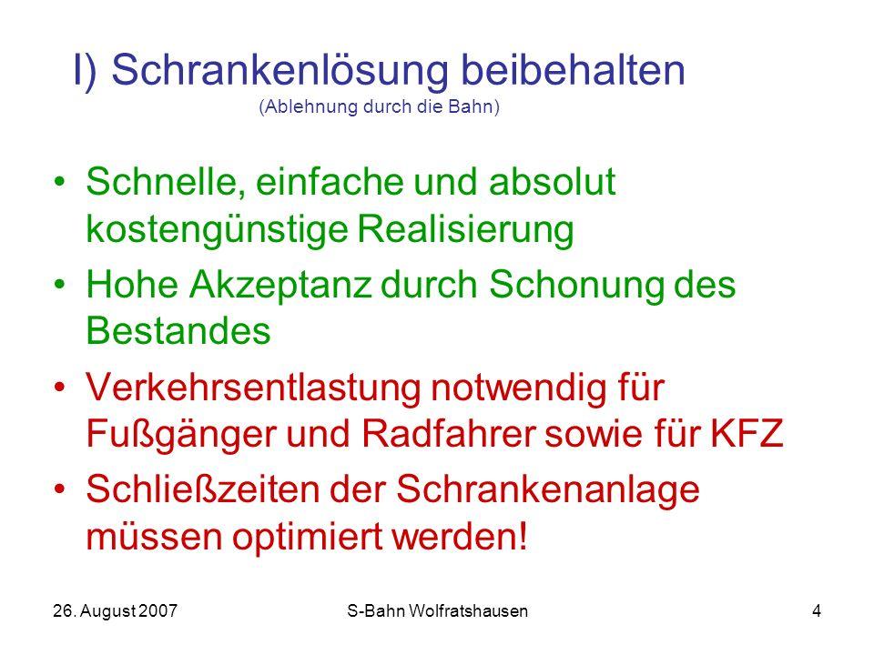 26. August 2007S-Bahn Wolfratshausen4 I) Schrankenlösung beibehalten (Ablehnung durch die Bahn) Schnelle, einfache und absolut kostengünstige Realisie