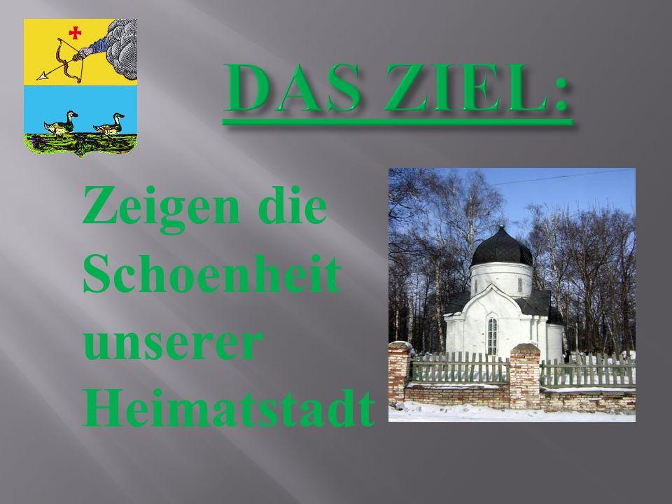 Zeigen die Individualitaet unserer Stadt; Erzaehlen unseren deutschen Freunden ueber unsere Stadt Finden die Information ueber historische Denkmaeler in unserer Stadt;