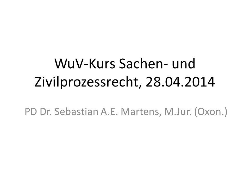 WuV-Kurs Sachen- und Zivilprozessrecht, 28.04.2014 PD Dr. Sebastian A.E. Martens, M.Jur. (Oxon.)