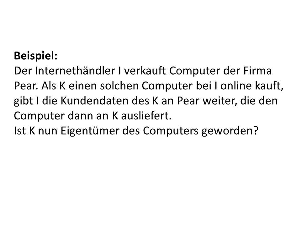 Beispiel: Der Internethändler I verkauft Computer der Firma Pear. Als K einen solchen Computer bei I online kauft, gibt I die Kundendaten des K an Pea