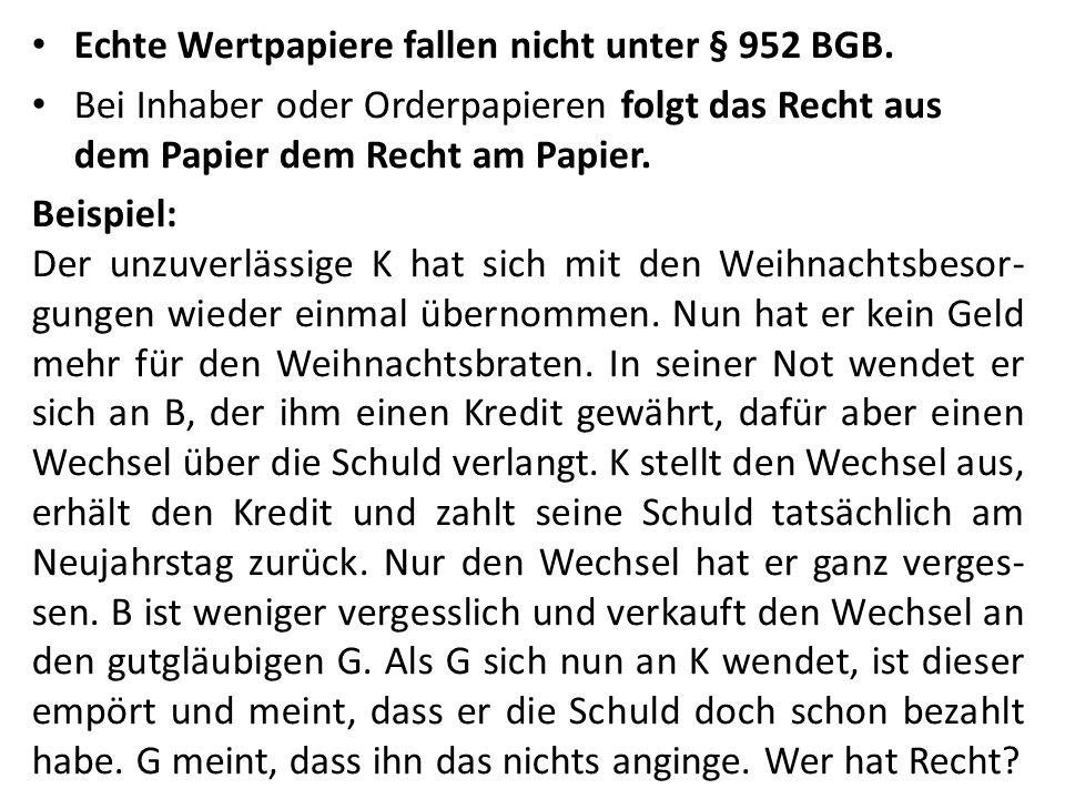 Echte Wertpapiere fallen nicht unter § 952 BGB. Bei Inhaber oder Orderpapieren folgt das Recht aus dem Papier dem Recht am Papier. Beispiel: Der unzuv