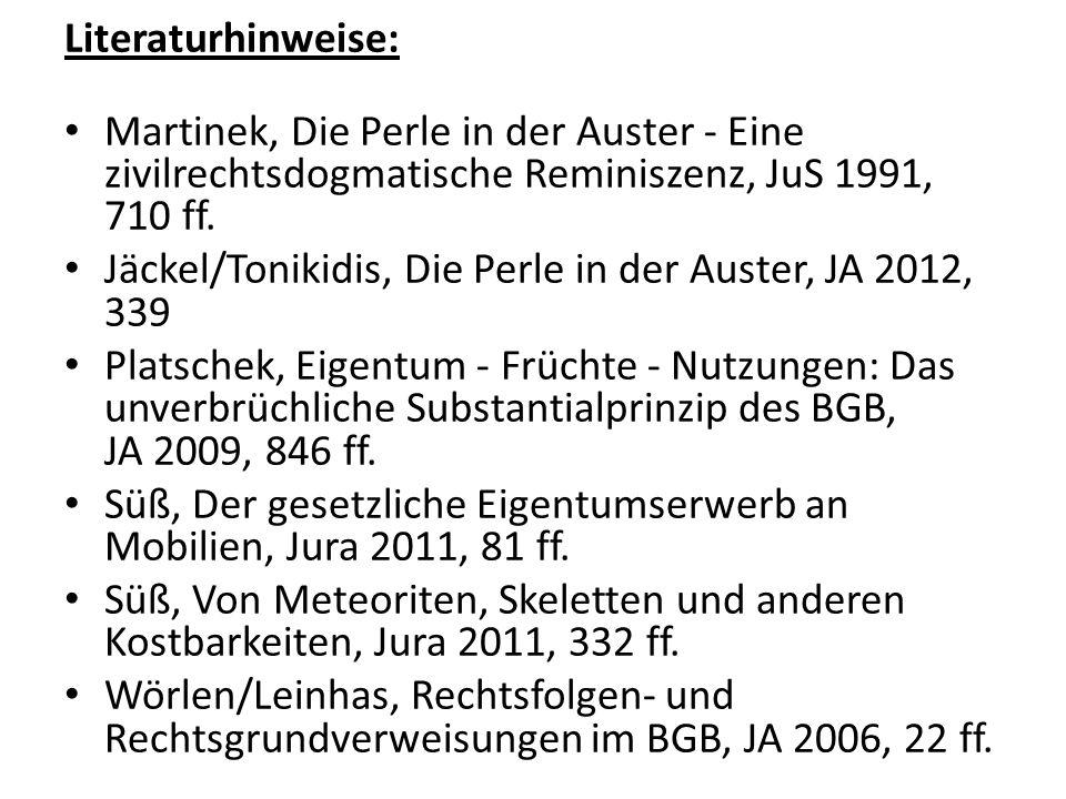 Literaturhinweise: Martinek, Die Perle in der Auster - Eine zivilrechtsdogmatische Reminiszenz, JuS 1991, 710 ff. Jäckel/Tonikidis, Die Perle in der A