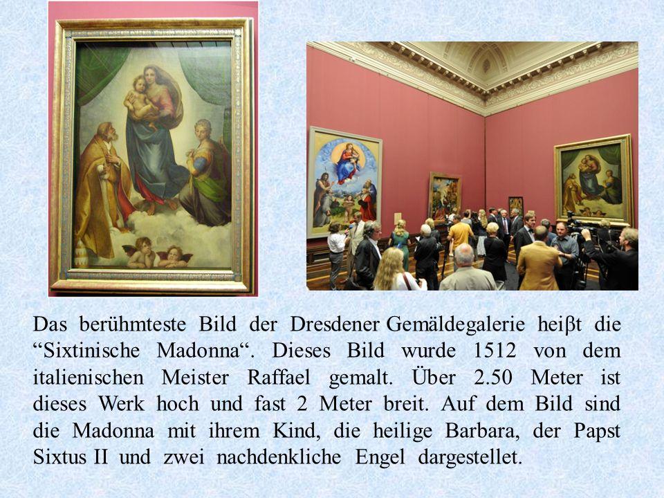 Das berühmteste Bild der Dresdener Gemäldegalerie heiβt die Sixtinische Madonna.