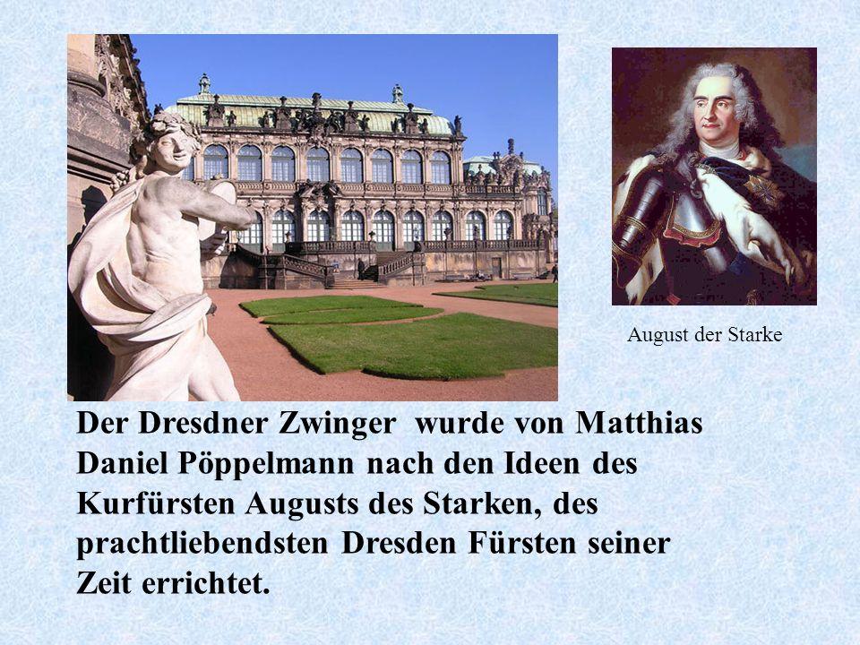 Der Dresdner Zwinger wurde von Matthias Daniel Pöppelmann nach den Ideen des Kurfürsten Augusts des Starken, des prachtliebendsten Dresden Fürsten seiner Zeit errichtet.