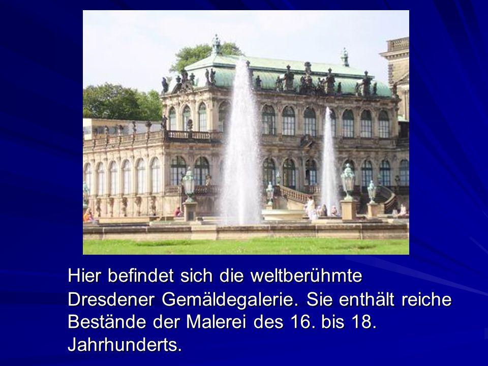 Hier befindet sich die weltberühmte Dresdener Gemäldegalerie. Sie enthält reiche Bestände der Malerei des 16. bis 18. Jahrhunderts.