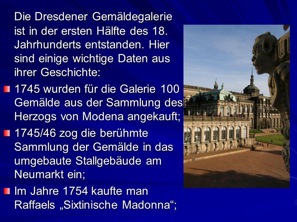 Die Dresdener Gemäldegalerie ist in der ersten Hälfte des 18. Jahrhunderts entstanden. Hier sind einige wichtige Daten aus ihrer Geschichte: 1745 wurd