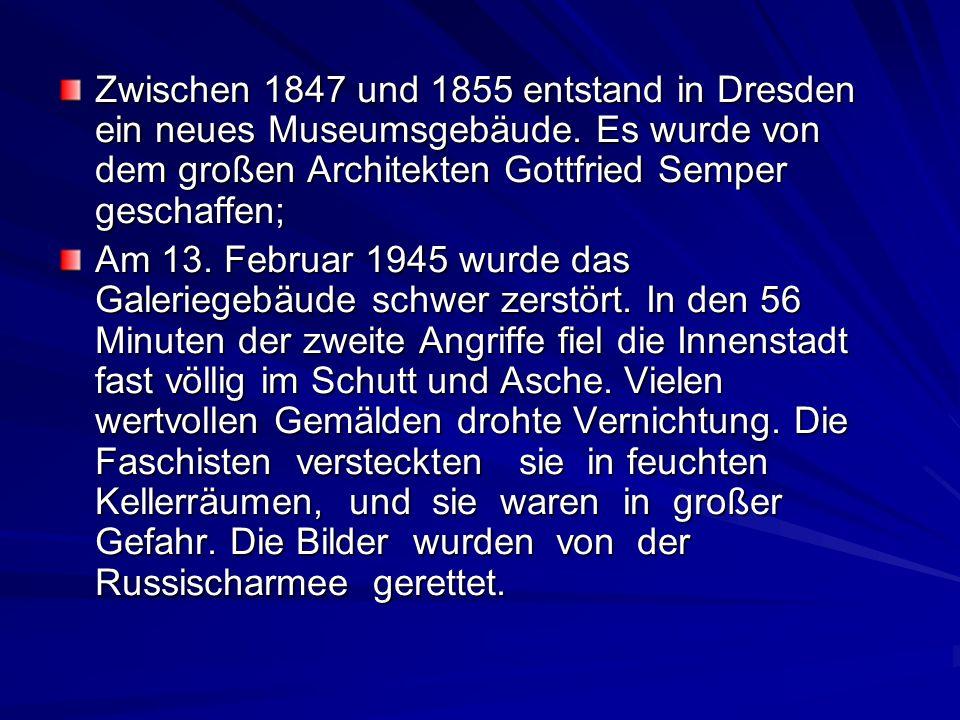 Zwischen 1847 und 1855 entstand in Dresden ein neues Museumsgebäude. Es wurde von dem großen Architekten Gottfried Semper geschaffen; Am 13. Februar 1