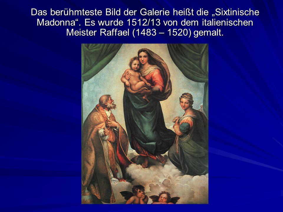 Das berühmteste Bild der Galerie heißt die Sixtinische Madonna. Es wurde 1512/13 von dem italienischen Meister Raffael (1483 – 1520) gemalt.