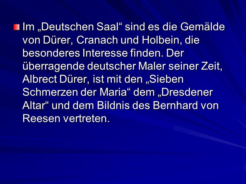 Im Deutschen Saal sind es die Gemälde von Dürer, Cranach und Holbein, die besonderes Interesse finden. Der überragende deutscher Maler seiner Zeit, Al