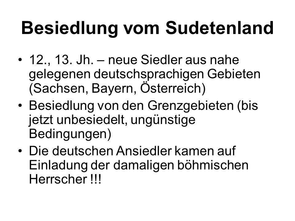 Besiedlung vom Sudetenland 12., 13. Jh. – neue Siedler aus nahe gelegenen deutschsprachigen Gebieten (Sachsen, Bayern, Österreich) Besiedlung von den