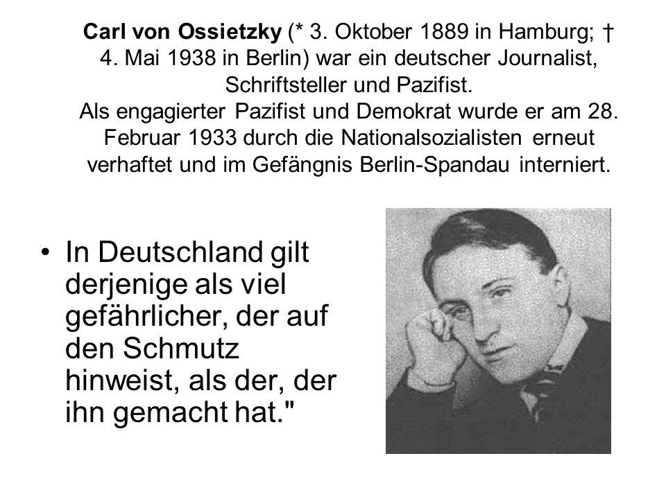 Carl von Ossietzky (* 3. Oktober 1889 in Hamburg; 4. Mai 1938 in Berlin) war ein deutscher Journalist, Schriftsteller und Pazifist. Als engagierter Pa
