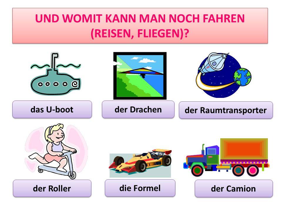 UND WOMIT KANN MAN NOCH FAHREN (REISEN, FLIEGEN)? das U-boot der Drachen der Raumtransporter der Roller die Formel der Camion