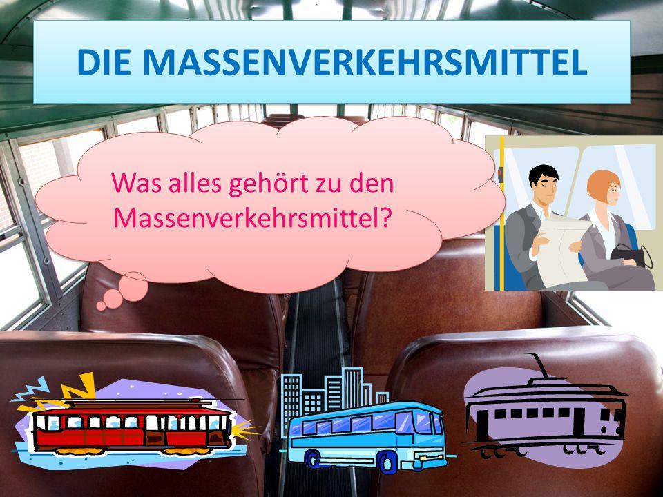DIE MASSENVERKEHRSMITTEL Was alles gehört zu den Massenverkehrsmittel?