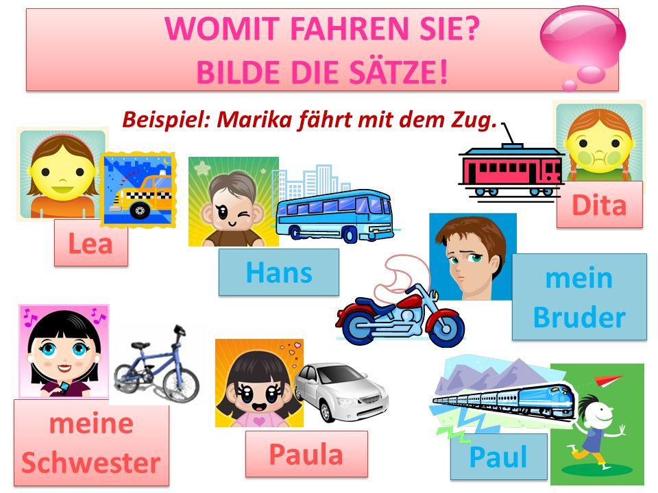 WOMIT FAHREN SIE? BILDE DIE SÄTZE! Lea Dita Paula Paul Hans Beispiel: Marika fährt mit dem Zug. meine Schwester mein Bruder
