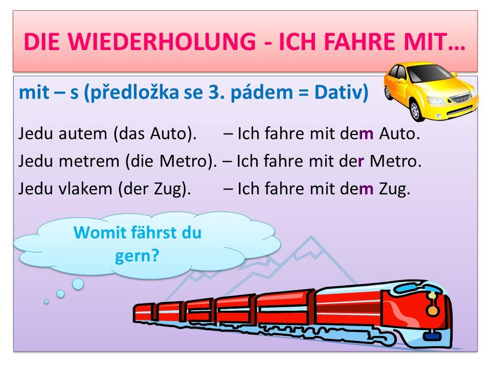 DIE WIEDERHOLUNG - ICH FAHRE MIT… mit – s (předložka se 3. pádem = Dativ) Jedu autem (das Auto). – Ich fahre mit dem Auto. Jedu metrem (die Metro). –