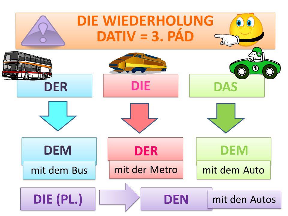 DIE WIEDERHOLUNG DATIV = 3. PÁD DIE DERDAS DEM DIE (PL.) mit dem Bus mit der Metro mit dem Auto mit den Autos DER DEN