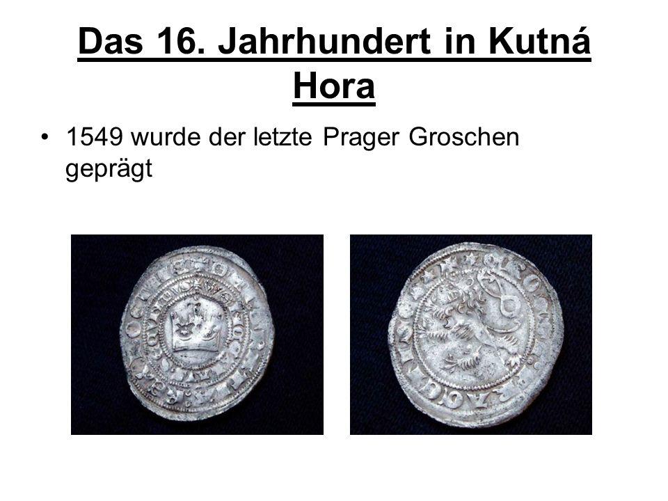 Das 16. Jahrhundert in Kutná Hora 1549 wurde der letzte Prager Groschen geprägt