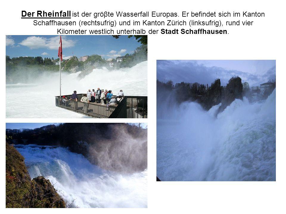 Der Rheinfall ist der gröβte Wasserfall Europas. Er befindet sich im Kanton Schaffhausen (rechtsufrig) und im Kanton Zürich (linksufrig), rund vier Ki