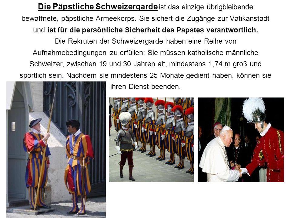 Die Päpstliche Schweizergarde ist das einzige übrigbleibende bewaffnete, päpstliche Armeekorps. Sie sichert die Zugänge zur Vatikanstadt und ist für d