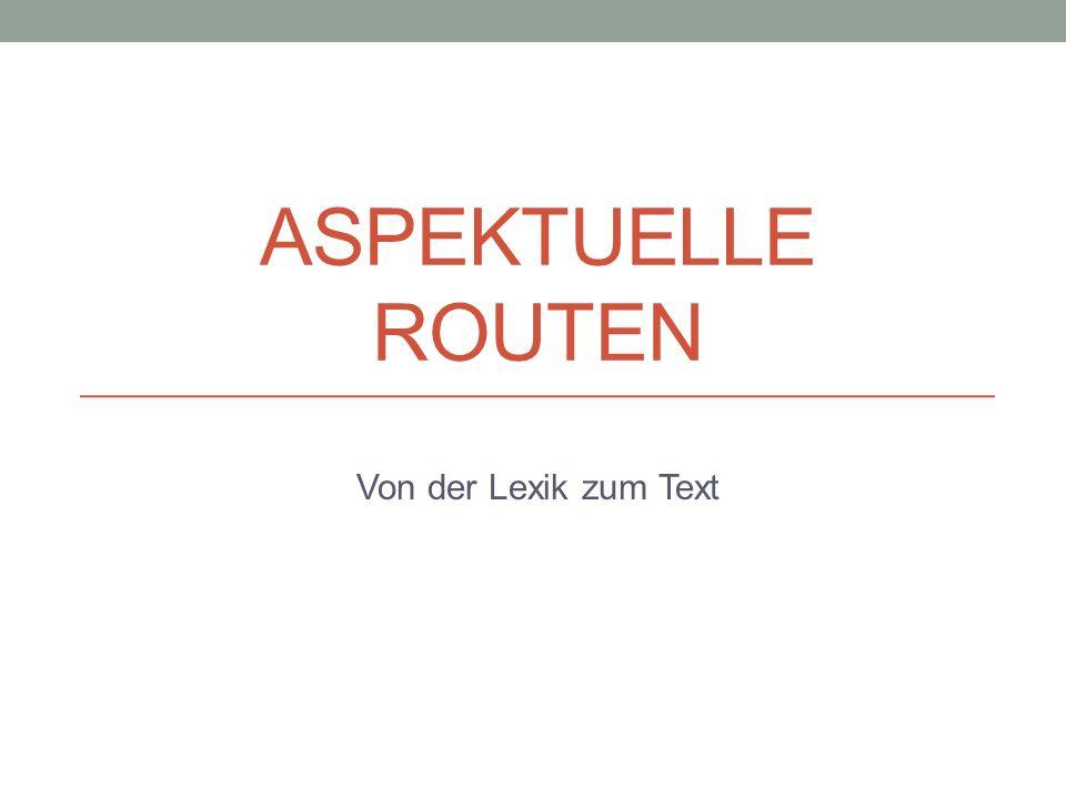 ASPEKTUELLE ROUTEN Von der Lexik zum Text