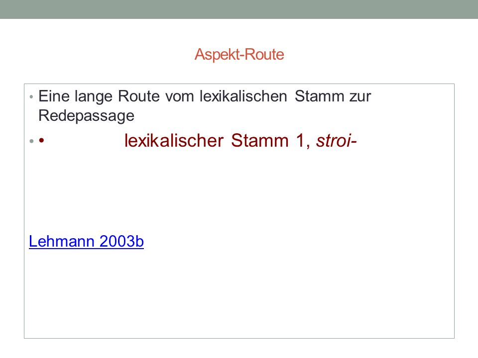 Aspekt-Route Eine lange Route vom lexikalischen Stamm zur Redepassage lexikalischer Stamm 1, stroi- Lehmann 2003b