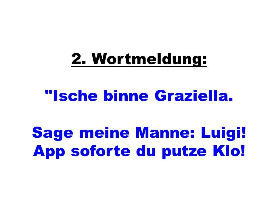 2. Wortmeldung: Ische binne Graziella. Sage meine Manne: Luigi! App soforte du putze Klo!