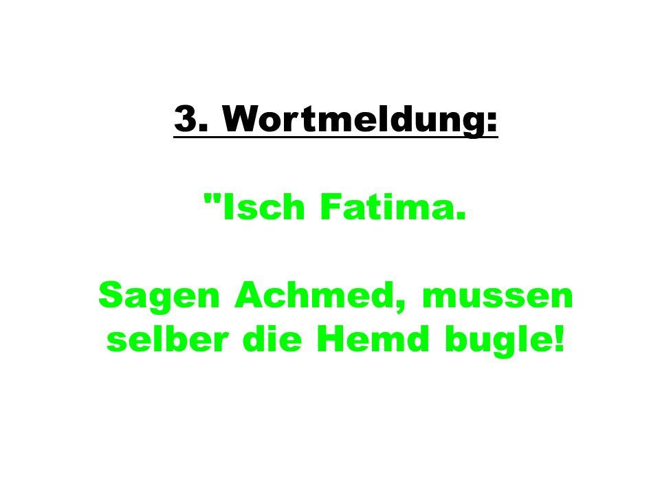 3. Wortmeldung: Isch Fatima. Sagen Achmed, mussen selber die Hemd bugle!