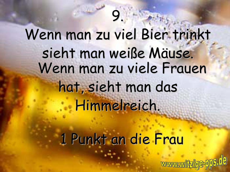 9.Wenn man zu viel Bier trinkt sieht man weiße Mäuse.