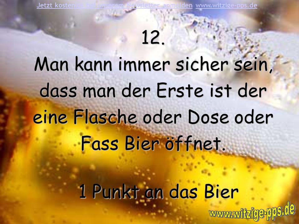 12. Man kann immer sicher sein, dass man der Erste ist der eine Flasche oder Dose oder Fass Bier öffnet. 1 Punkt an das Bier Jetzt kostenlos bei unser