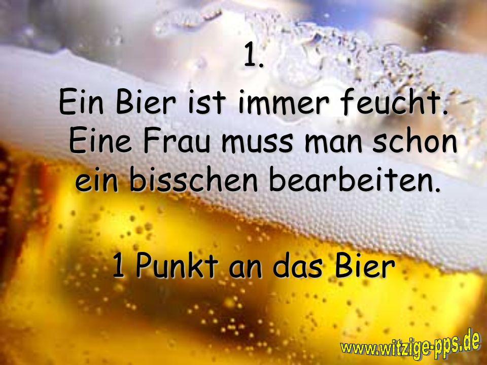 2. Warmes Bier schmeckt nicht gut. Warmes Bier schmeckt nicht gut. 1 Punkt an die Frau