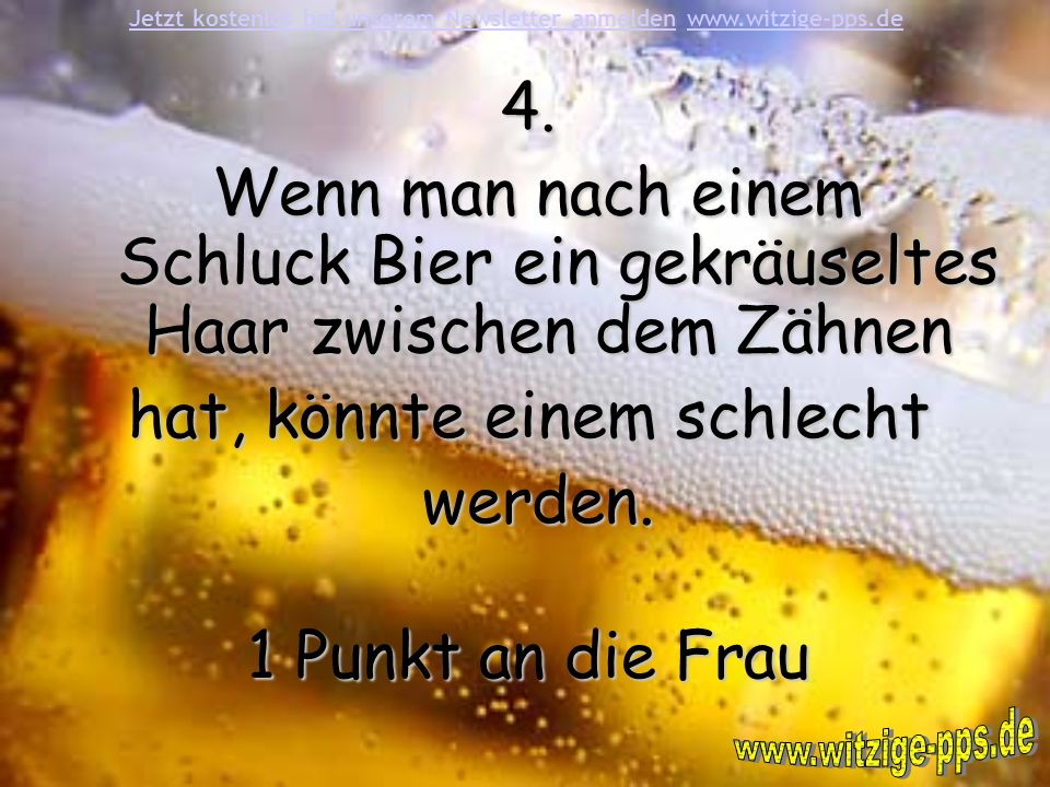 4. Wenn man nach einem Schluck Bier ein gekräuseltes Haar zwischen dem Zähnen Wenn man nach einem Schluck Bier ein gekräuseltes Haar zwischen dem Zähn