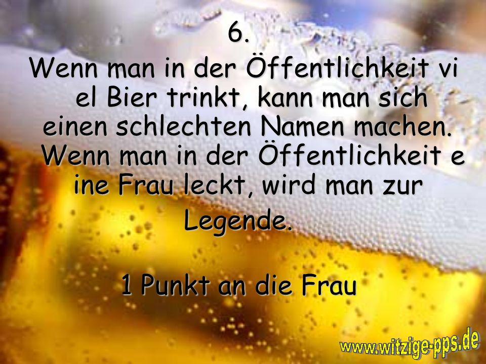 6.Wenn man in der Öffentlichkeit vi el Bier trinkt, kann man sich einen schlechten Namen machen.