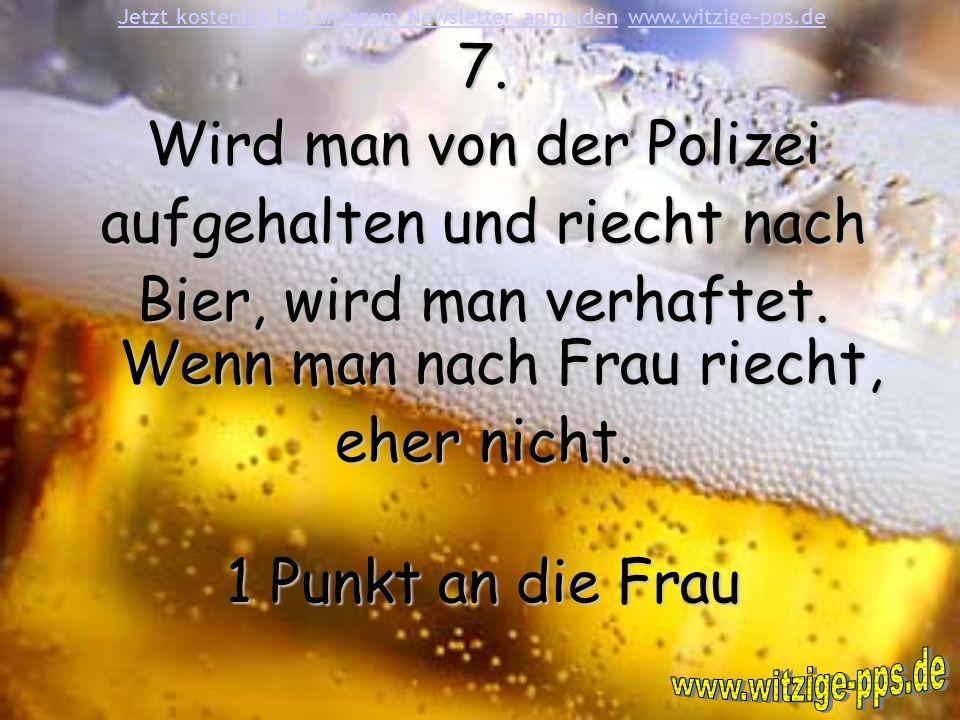 7.Wird man von der Polizei aufgehalten und riecht nach Bier, wird man verhaftet.