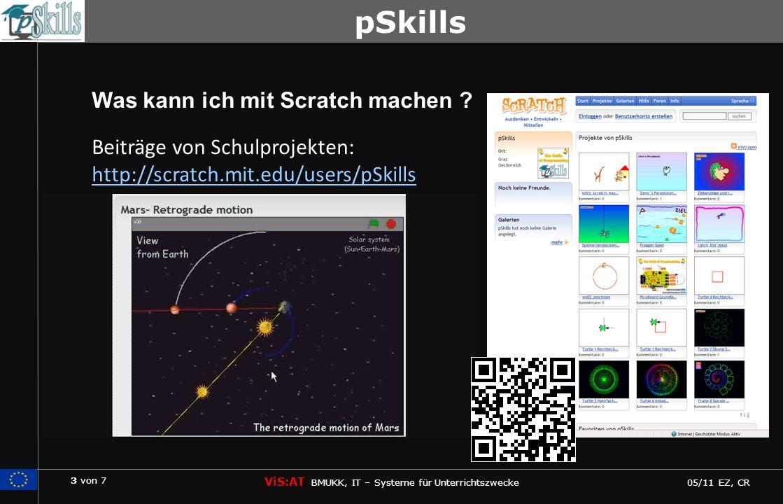 3 von 7 ViS:AT BMUKK, IT – Systeme für Unterrichtszwecke 05/11 EZ, CR pSkills Was kann ich mit Scratch machen ? Beiträge von Schulprojekten: http://sc