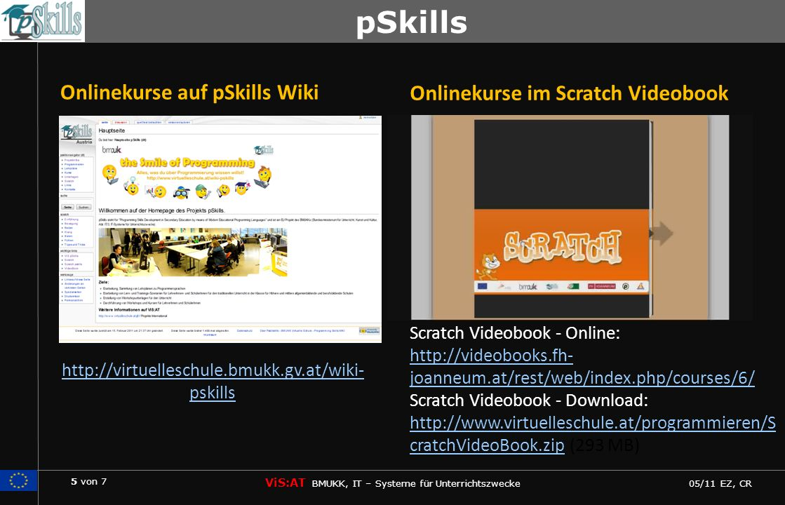 5 von 7 ViS:AT BMUKK, IT – Systeme für Unterrichtszwecke 05/11 EZ, CR pSkills http://virtuelleschule.bmukk.gv.at/wiki- pskills Onlinekurse auf pSkills Wiki Scratch Videobook - Online: http://videobooks.fh- joanneum.at/rest/web/index.php/courses/6/ http://videobooks.fh- joanneum.at/rest/web/index.php/courses/6/ Scratch Videobook - Download: http://www.virtuelleschule.at/programmieren/S cratchVideoBook.zip (293 MB) http://www.virtuelleschule.at/programmieren/S cratchVideoBook.zip Onlinekurse im Scratch Videobook
