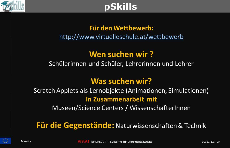 6 von 7 ViS:AT BMUKK, IT – Systeme für Unterrichtszwecke 05/11 EZ, CR pSkills Für den Wettbewerb: http://www.virtuelleschule.at/wettbewerb http://www.virtuelleschule.at/wettbewerb Wen suchen wir .