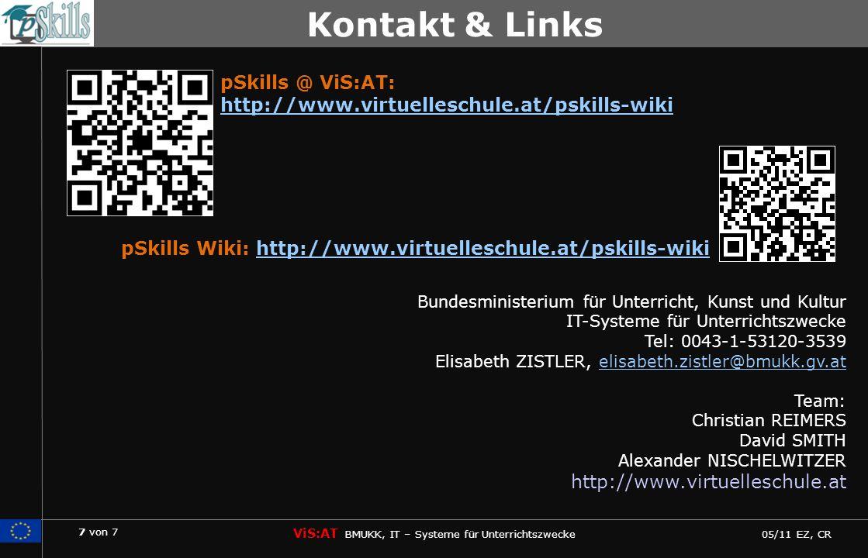 7 von 7 ViS:AT BMUKK, IT – Systeme für Unterrichtszwecke 05/11 EZ, CR pSkills Bundesministerium für Unterricht, Kunst und Kultur IT-Systeme für Unterrichtszwecke Tel: 0043-1-53120-3539 Elisabeth ZISTLER, elisabeth.zistler@bmukk.gv.atelisabeth.zistler@bmukk.gv.at Team: Christian REIMERS David SMITH Alexander NISCHELWITZER http://www.virtuelleschule.at Kontakt & Links pSkills Wiki: http://www.virtuelleschule.at/pskills-wikihttp://www.virtuelleschule.at/pskills-wiki pSkills @ ViS:AT: http://www.virtuelleschule.at/pskills-wiki http://www.virtuelleschule.at/pskills-wiki