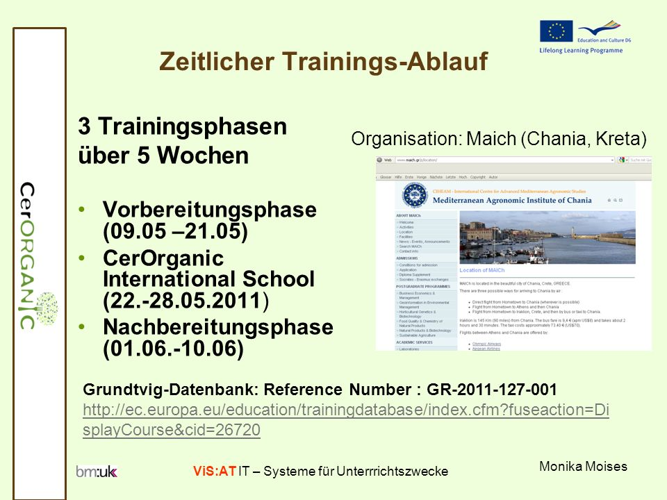 ViS:AT IT – Systeme für Unterrrichtszwecke Monika Moises Zeitlicher Trainings-Ablauf 3 Trainingsphasen über 5 Wochen Vorbereitungsphase (09.05 –21.05) CerOrganic International School (22.-28.05.2011) Nachbereitungsphase (01.06.-10.06) Organisation: Maich (Chania, Kreta) Grundtvig-Datenbank: Reference Number : GR-2011-127-001 http://ec.europa.eu/education/trainingdatabase/index.cfm?fuseaction=Di splayCourse&cid=26720