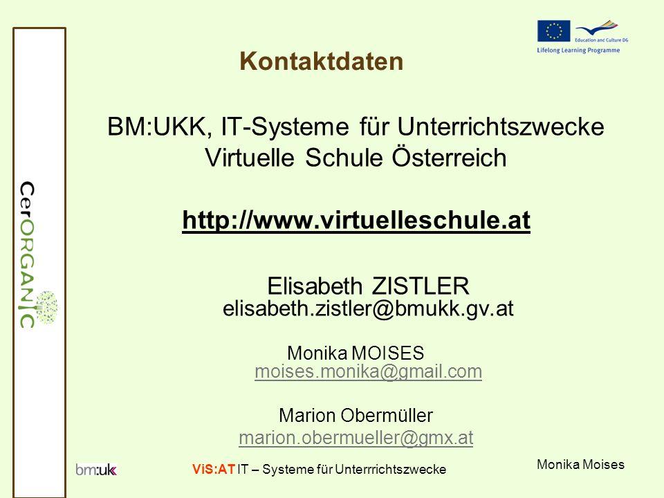 ViS:AT IT – Systeme für Unterrrichtszwecke Monika Moises Kontaktdaten BM:UKK, IT-Systeme für Unterrichtszwecke Virtuelle Schule Österreich http://www.virtuelleschule.at Elisabeth ZISTLER elisabeth.zistler@bmukk.gv.at Monika MOISES moises.monika@gmail.com moises.monika@gmail.com Marion Obermüller marion.obermueller@gmx.at