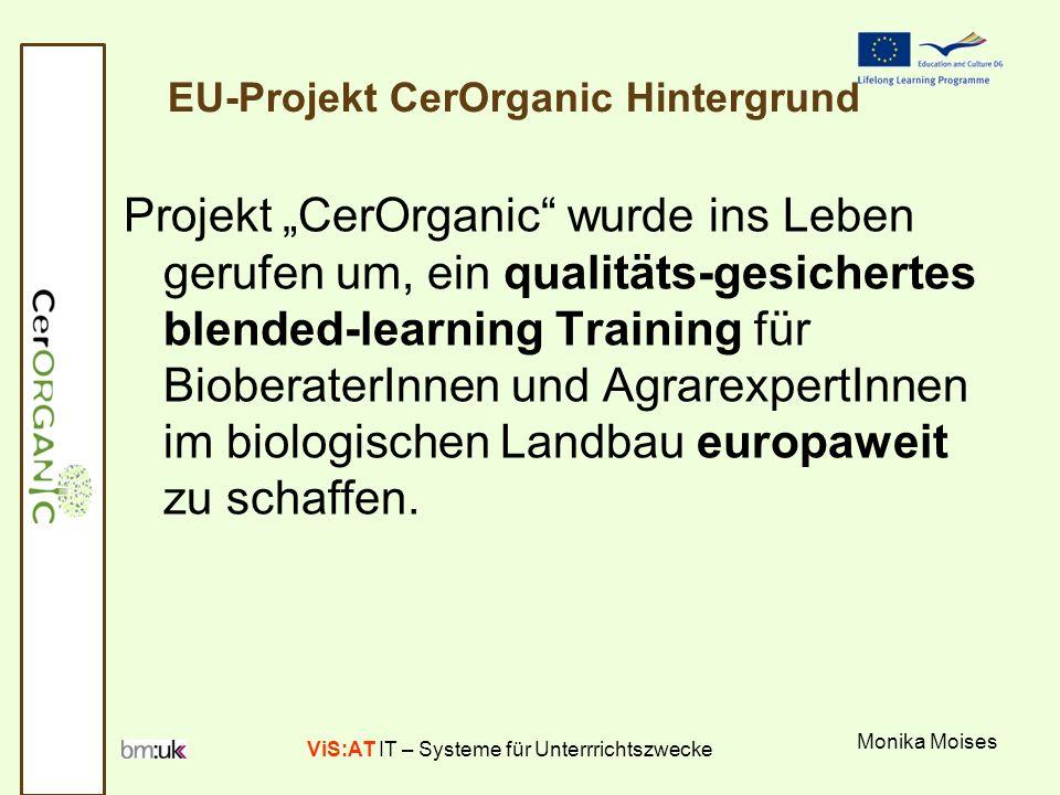 ViS:AT IT – Systeme für Unterrrichtszwecke Monika Moises EU-Projekt CerOrganic Projektförderung: LLP Projektkoordination: Maich Projektpartner: CY, CZ, GE, GR, HU, PL Konsortium in AT -CerOrganicHauptpartner: BM:UKK -CerOrganic Subcontractor: -CerOrganic Pilot: Projektlaufzeit: Jan 2010-Dez 2011 Projektwebseite: http://www.cerorganic.eu/http://www.cerorganic.eu/