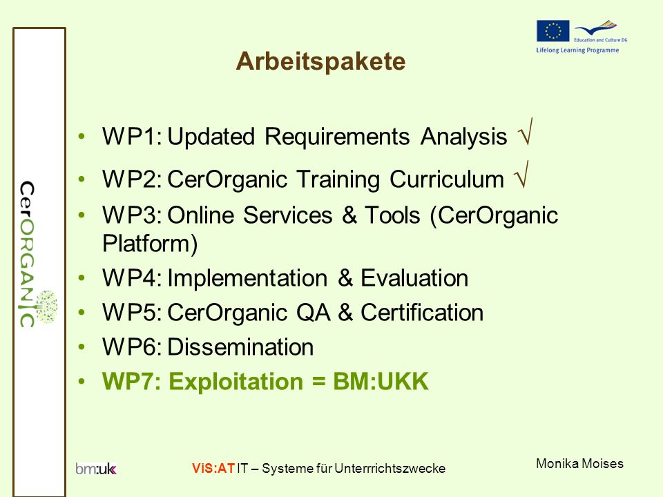 ViS:AT IT – Systeme für Unterrrichtszwecke Monika Moises Arbeitspakete WP1: Updated Requirements Analysis WP2: CerOrganic Training Curriculum WP3: Online Services & Tools (CerOrganic Platform) WP4: Implementation & Evaluation WP5: CerOrganic QA & Certification WP6: Dissemination WP7: Exploitation = BM:UKK