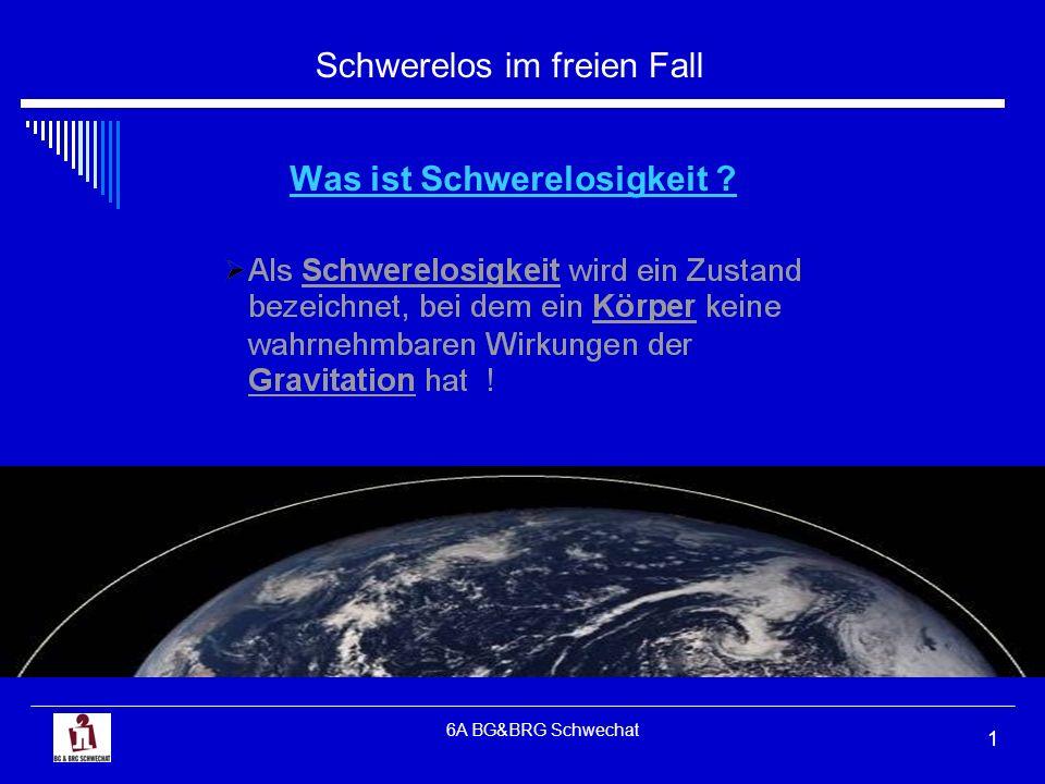 Schwerelos im freien Fall 6A BG&BRG Schwechat 1 Was ist Schwerelosigkeit ?