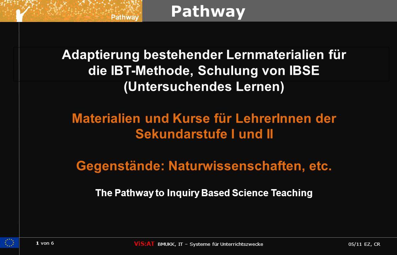 1 von 6 ViS:AT BMUKK, IT – Systeme für Unterrichtszwecke 05/11 EZ, CR Pathway Adaptierung bestehender Lernmaterialien für die IBT-Methode, Schulung von IBSE (Untersuchendes Lernen) Materialien und Kurse für LehrerInnen der Sekundarstufe I und II Gegenstände: Naturwissenschaften, etc.