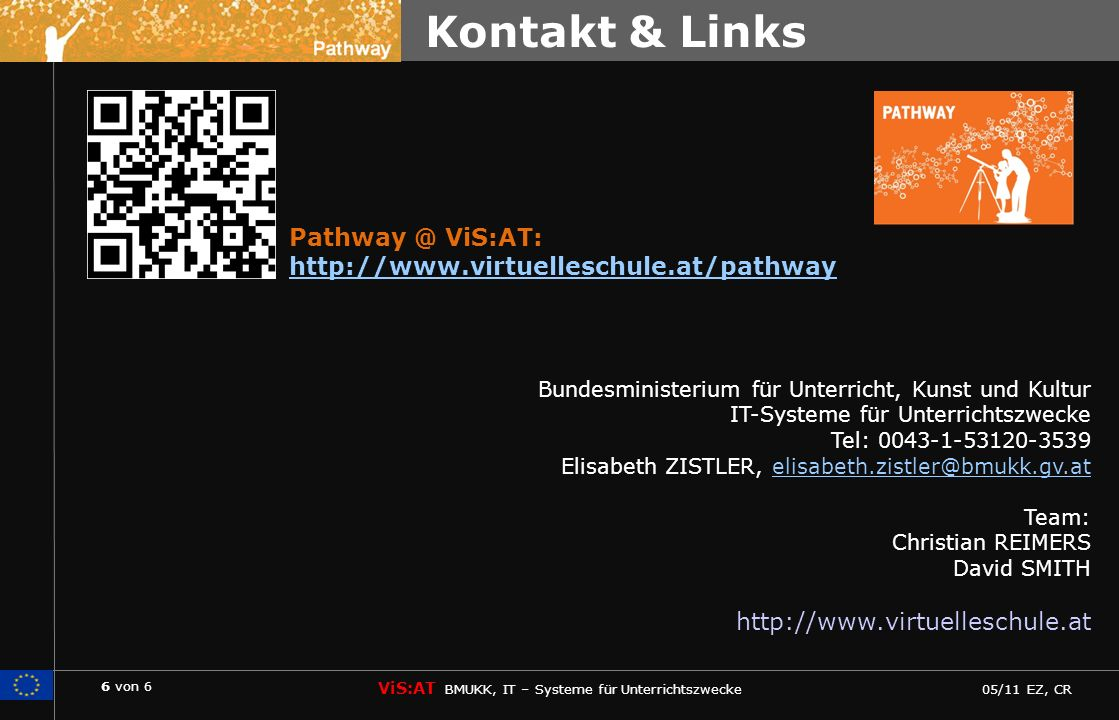 6 von 6 ViS:AT BMUKK, IT – Systeme für Unterrichtszwecke 05/11 EZ, CR Pathway Bundesministerium für Unterricht, Kunst und Kultur IT-Systeme für Unterrichtszwecke Tel: 0043-1-53120-3539 Elisabeth ZISTLER, elisabeth.zistler@bmukk.gv.atelisabeth.zistler@bmukk.gv.at Team: Christian REIMERS David SMITH http://www.virtuelleschule.at Kontakt & Links Pathway @ ViS:AT: http://www.virtuelleschule.at/pathway