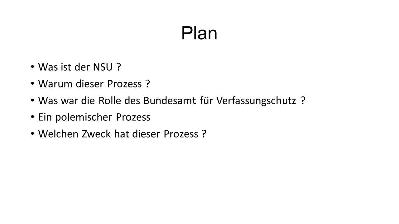 Plan Was ist der NSU ? Warum dieser Prozess ? Was war die Rolle des Bundesamt für Verfassungschutz ? Ein polemischer Prozess Welchen Zweck hat dieser